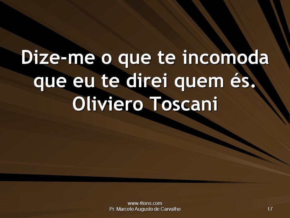 www.4tons.com Pr.Marcelo Augusto de Carvalho 17 Dize-me o que te incomoda que eu te direi quem és.