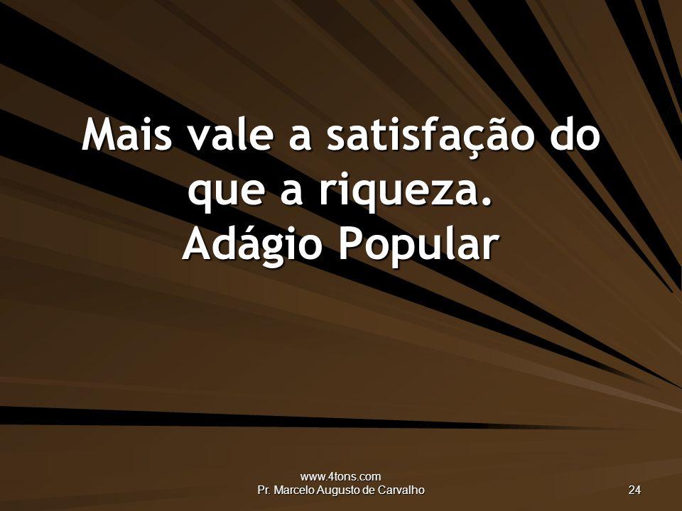 www.4tons.com Pr.Marcelo Augusto de Carvalho 24 Mais vale a satisfação do que a riqueza.