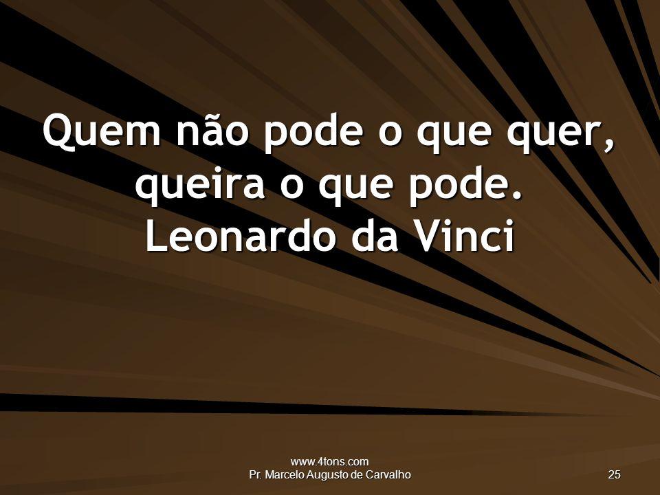 www.4tons.com Pr.Marcelo Augusto de Carvalho 25 Quem não pode o que quer, queira o que pode.
