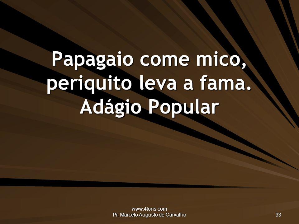 www.4tons.com Pr.Marcelo Augusto de Carvalho 33 Papagaio come mico, periquito leva a fama.