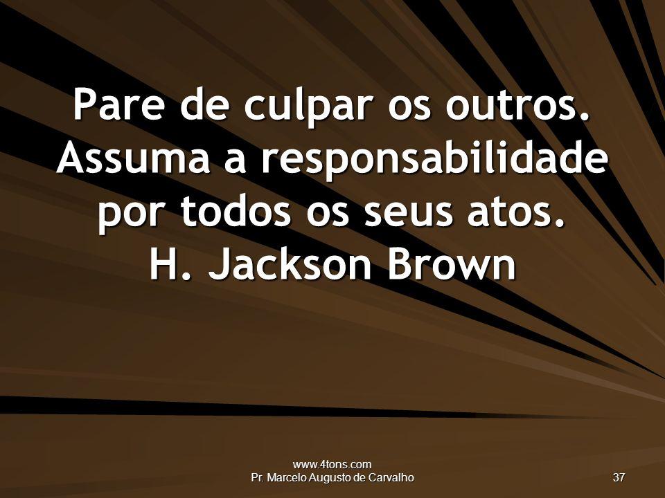 www.4tons.com Pr.Marcelo Augusto de Carvalho 37 Pare de culpar os outros.