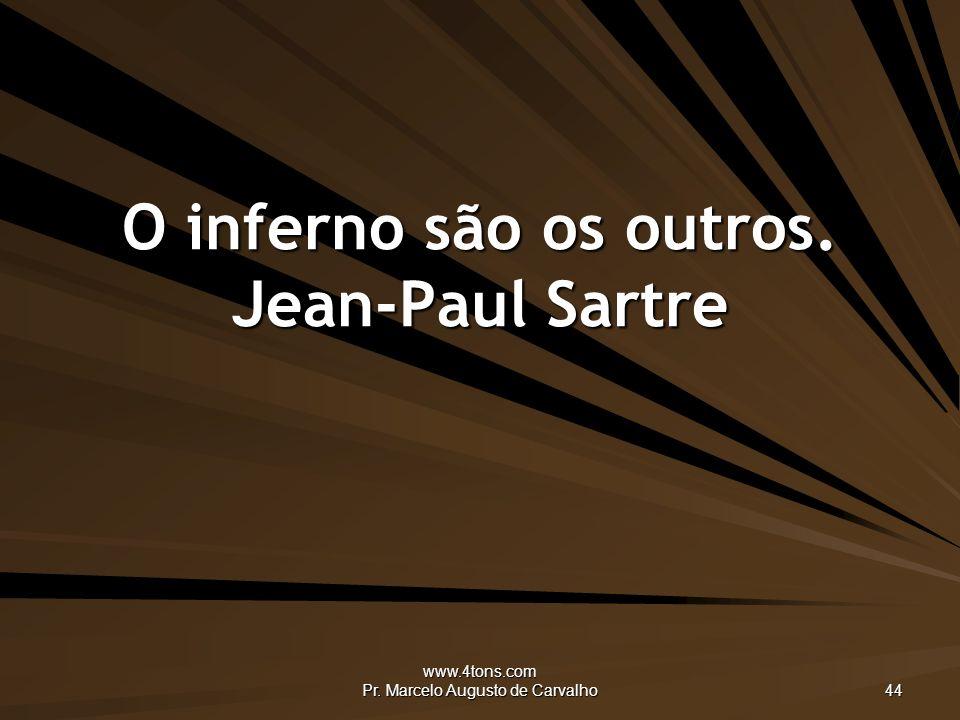 www.4tons.com Pr. Marcelo Augusto de Carvalho 44 O inferno são os outros. Jean-Paul Sartre