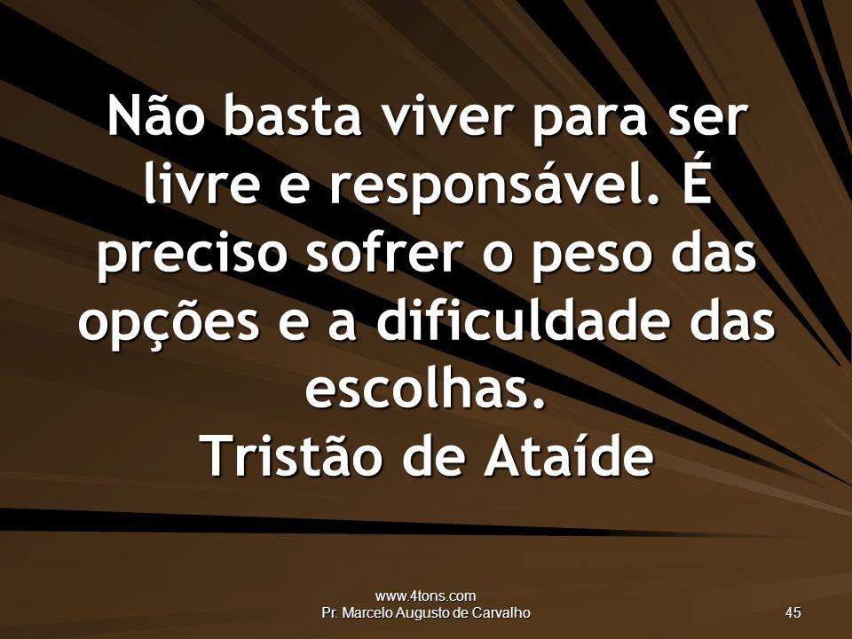www.4tons.com Pr.Marcelo Augusto de Carvalho 45 Não basta viver para ser livre e responsável.