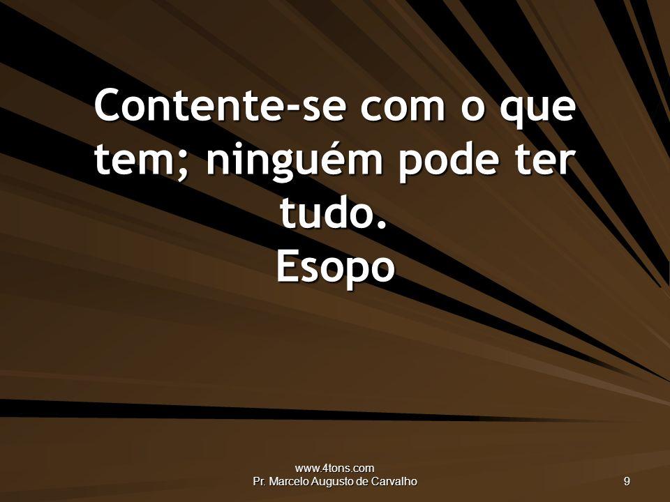 www.4tons.com Pr.Marcelo Augusto de Carvalho 9 Contente-se com o que tem; ninguém pode ter tudo.