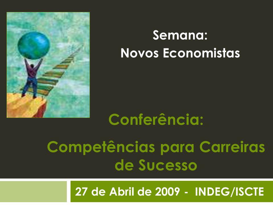 Conferência: Competências para Carreiras de Sucesso Semana: Novos Economistas 27 de Abril de 2009 - INDEG/ISCTE