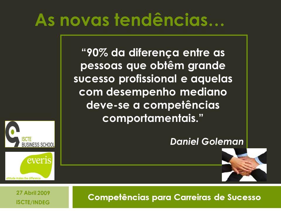 Competências para Carreiras de Sucesso 27 Abril 2009 ISCTE/INDEG As novas tendências… 90% da diferença entre as pessoas que obtêm grande sucesso profissional e aquelas com desempenho mediano deve-se a competências comportamentais.