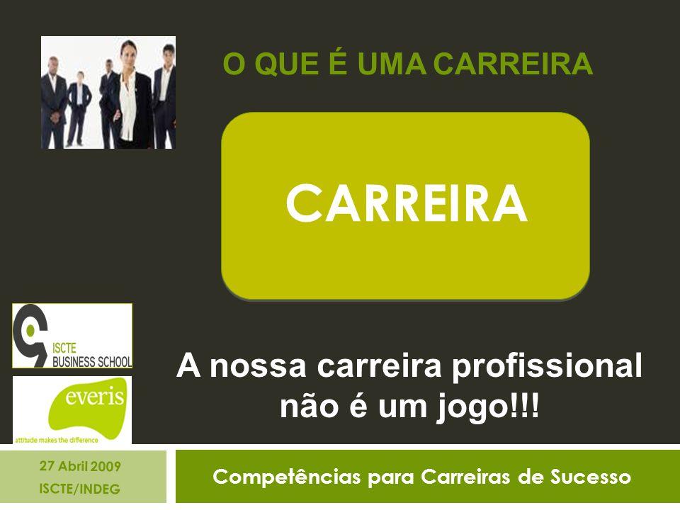 Competências para Carreiras de Sucesso 27 Abril 2009 ISCTE/INDEG CARREIRA A nossa carreira profissional não é um jogo!!.