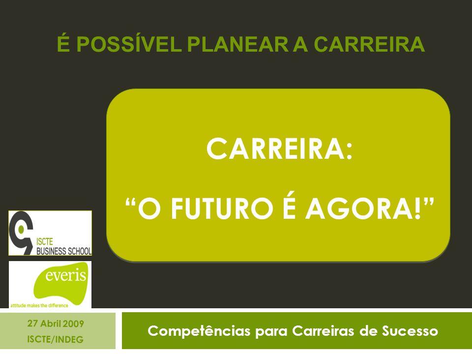 Competências para Carreiras de Sucesso 27 Abril 2009 ISCTE/INDEG CARREIRA: O FUTURO É AGORA.