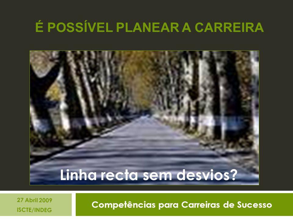 Competências para Carreiras de Sucesso 27 Abril 2009 ISCTE/INDEG É POSSÍVEL PLANEAR A CARREIRA Linha recta sem desvios