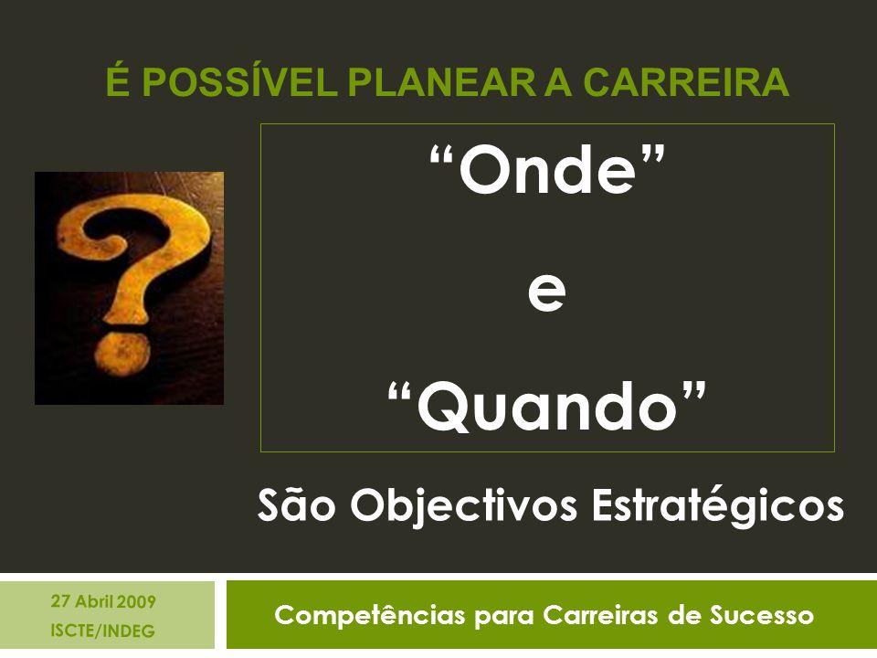 Competências para Carreiras de Sucesso 27 Abril 2009 ISCTE/INDEG É POSSÍVEL PLANEAR A CARREIRA São Objectivos Estratégicos Onde e Quando