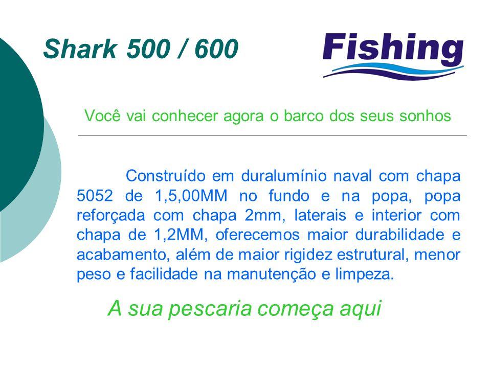 Shark 500 / 600 Você vai conhecer agora o barco dos seus sonhos A sua pescaria começa aqui Construído em duralumínio naval com chapa 5052 de 1,5,00MM