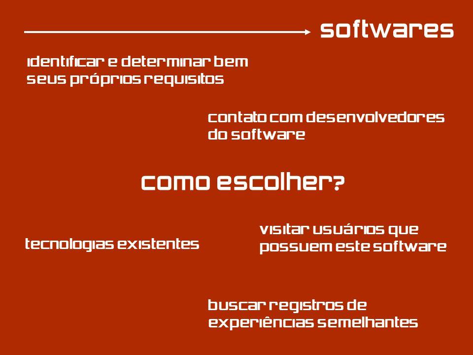 softwares Como escolher? identificar e determinar bem seus próprios requisitos tecnologias existentes buscar registros de experiências semelhantes vis
