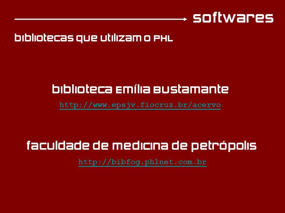 softwares bibliotecas que utilizam o PHL http://www.epsjv.fiocruz.br/acervo biblioteca Emília Bustamante http://bibfog.phlnet.com.br faculdade de medicina de petrópolis