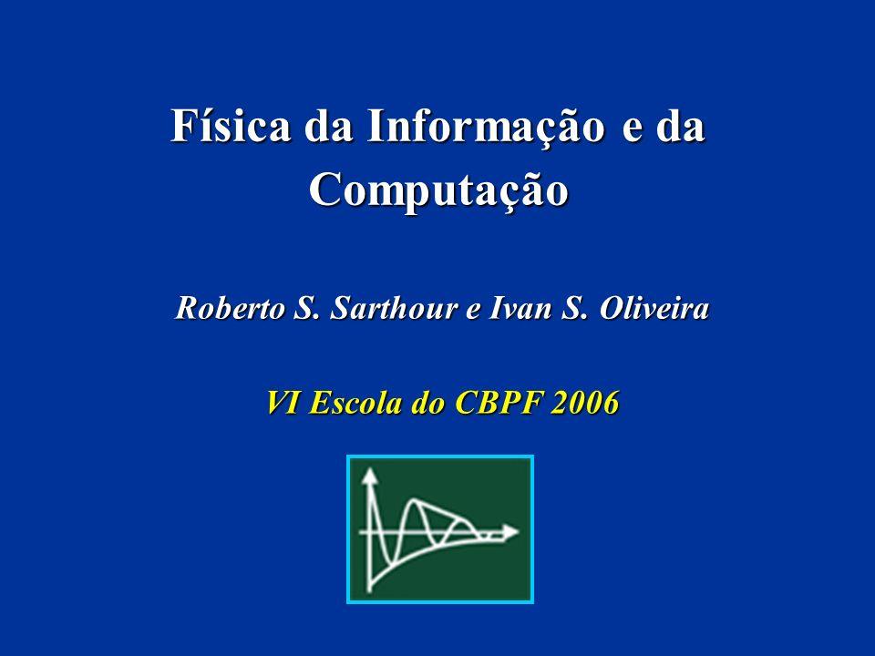 Física da Informação e da Computação Roberto S. Sarthour e Ivan S. Oliveira VI Escola do CBPF 2006