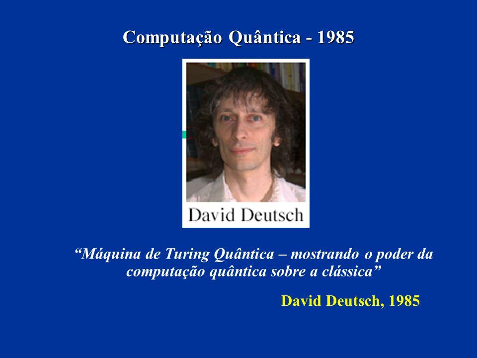 Computação Quântica - 1985 Máquina de Turing Quântica – mostrando o poder da computação quântica sobre a clássica David Deutsch, 1985