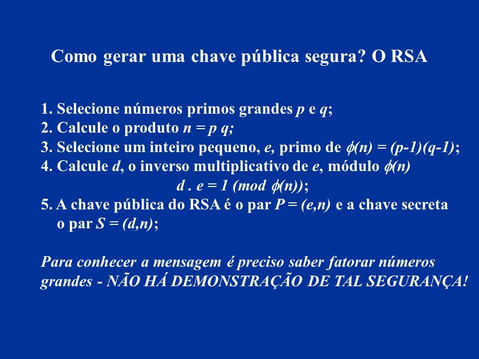 Como gerar uma chave pública segura? O RSA 1. Selecione números primos grandes p e q; 2. Calcule o produto n = p q; 3. Selecione um inteiro pequeno, e