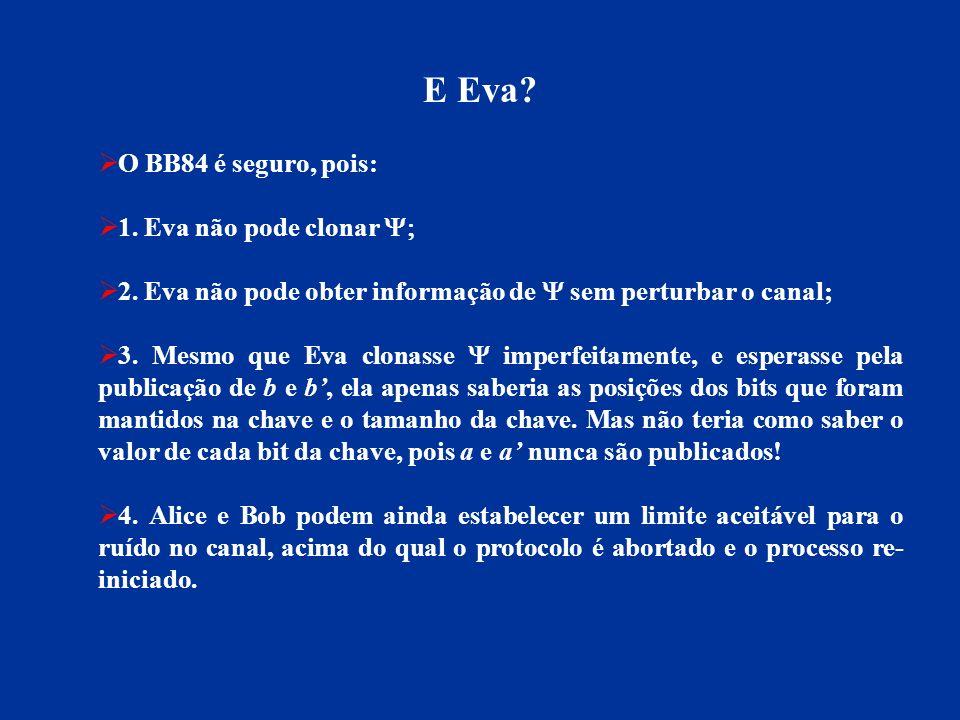 E Eva? O BB84 é seguro, pois: 1. Eva não pode clonar 2. Eva não pode obter informação de sem perturbar o canal; 3. Mesmo que Eva clonasse imperfeitame