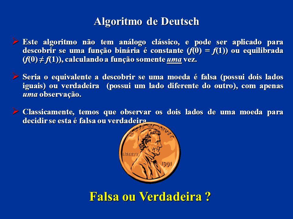Algoritmo de Deutsch Este algoritmo não tem análogo clássico, e pode ser aplicado para descobrir se uma função binária é constante (f(0) = f(1)) ou eq