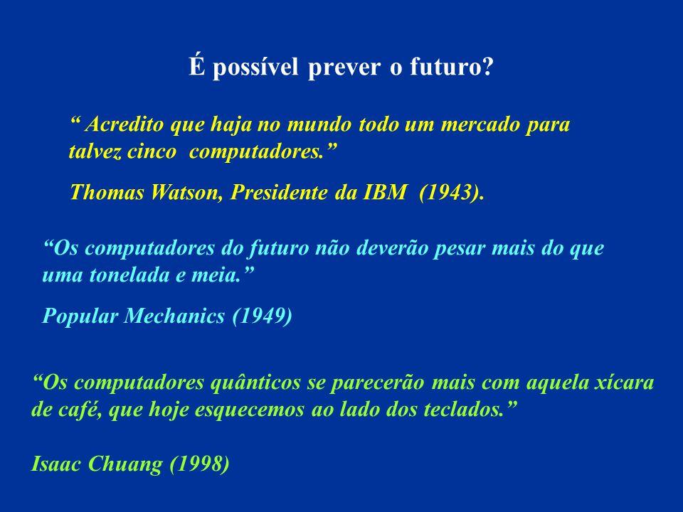 É possível prever o futuro? Acredito que haja no mundo todo um mercado para talvez cinco computadores. Thomas Watson, Presidente da IBM (1943). Os com