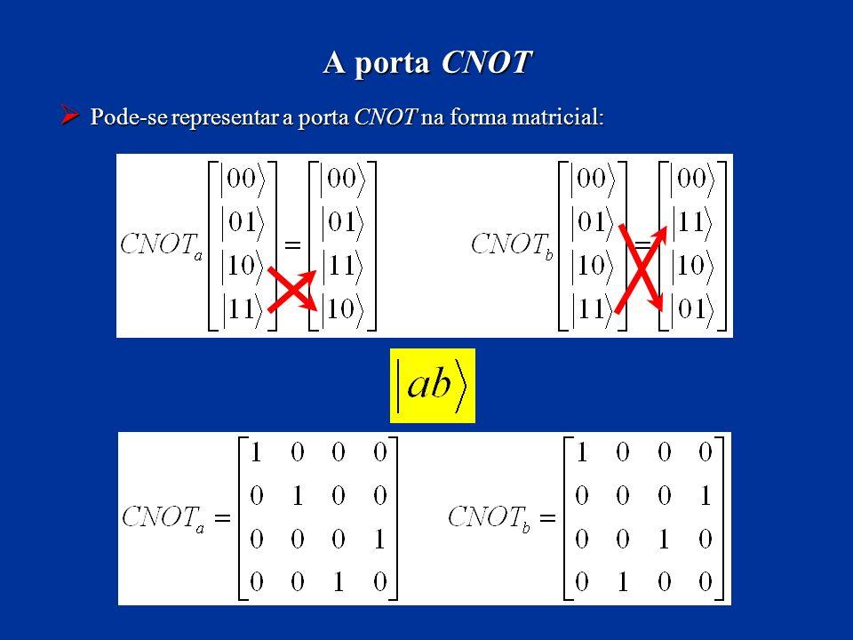 Pode-se representar a porta CNOT na forma matricial: Pode-se representar a porta CNOT na forma matricial: A porta CNOT