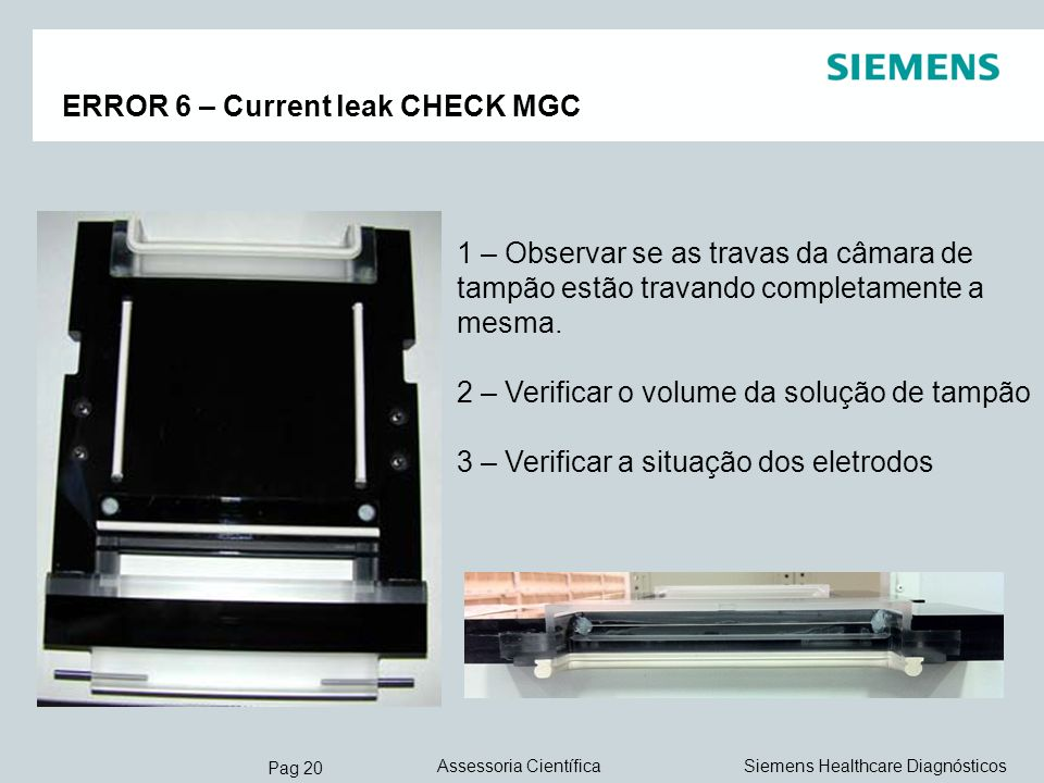 Pag 20 Siemens Healthcare DiagnósticosAssessoria Científica ERROR 6 – Current leak CHECK MGC 1 – Observar se as travas da câmara de tampão estão trava