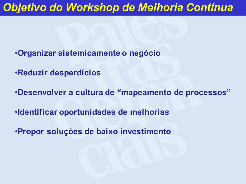 Objetivo do Workshop de Melhoria Contínua Organizar sistemicamente o negócio Reduzir desperdícios Desenvolver a cultura de mapeamento de processos Ide