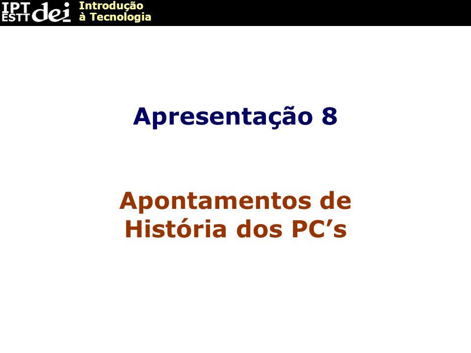 Introdução à Tecnologia Apresentação 8 Apontamentos de História dos PCs