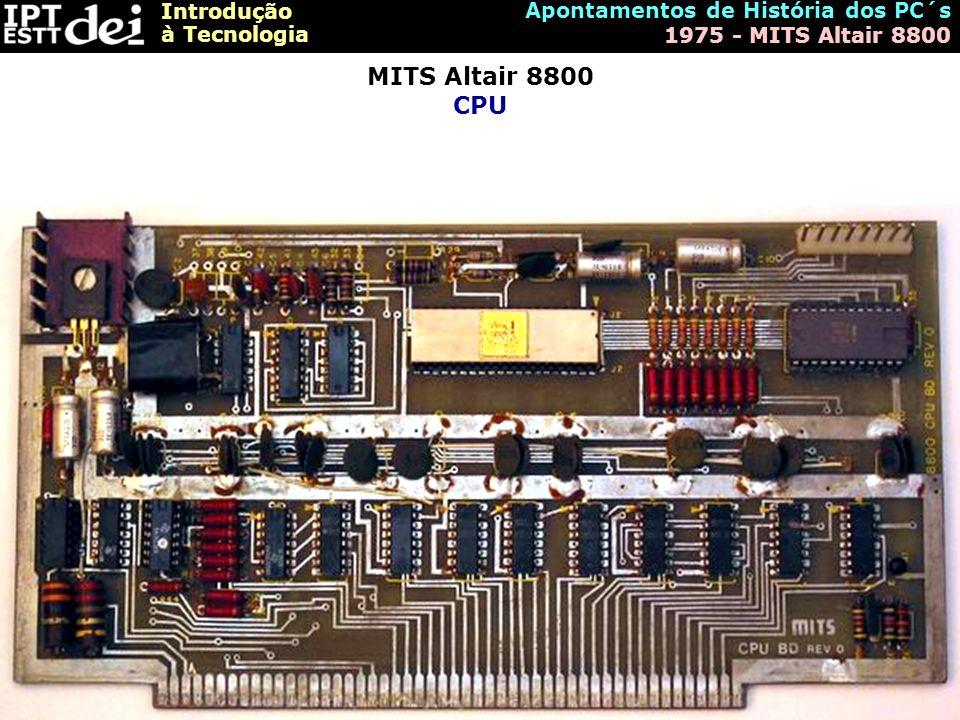 Introdução à Tecnologia Apontamentos de História dos PC´s 1975 - MITS Altair 8800 MITS Altair 8800 CPU