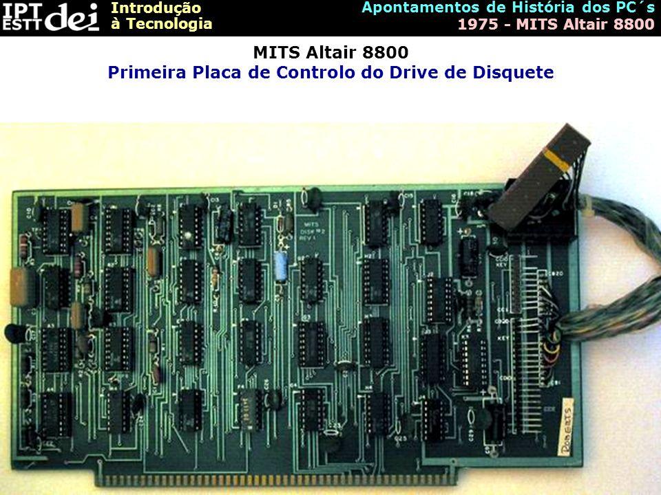 Introdução à Tecnologia Apontamentos de História dos PC´s 1975 - MITS Altair 8800 MITS Altair 8800 Primeira Placa de Controlo do Drive de Disquete