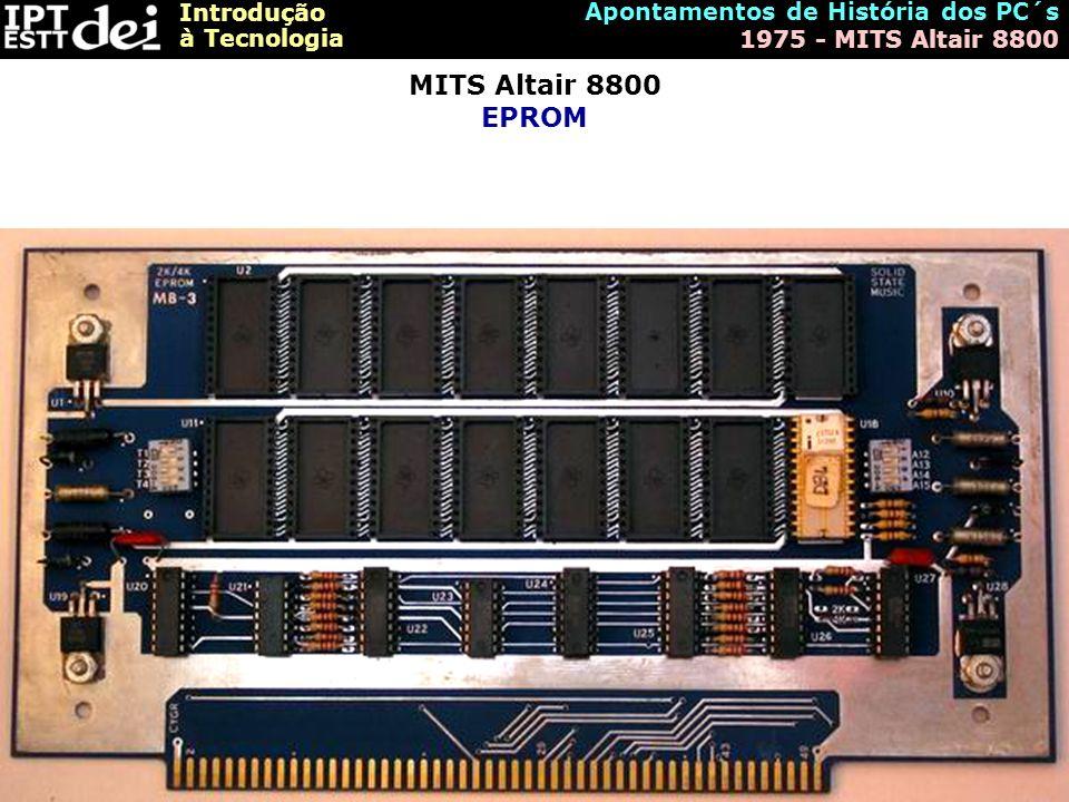 Introdução à Tecnologia Apontamentos de História dos PC´s 1975 - MITS Altair 8800 MITS Altair 8800 EPROM