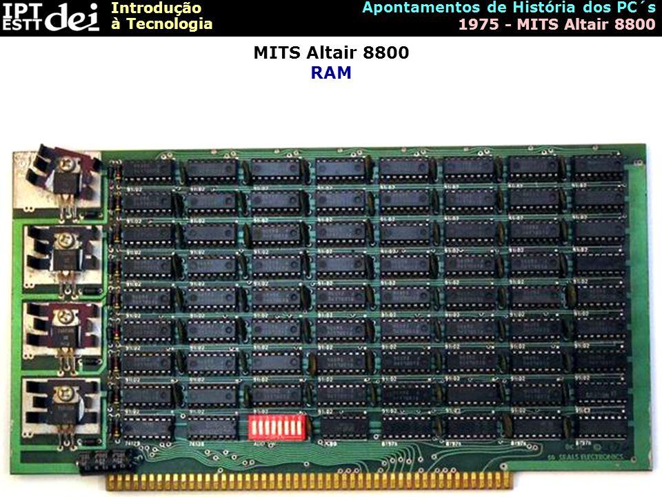 Introdução à Tecnologia Apontamentos de História dos PC´s 1975 - MITS Altair 8800 MITS Altair 8800 RAM