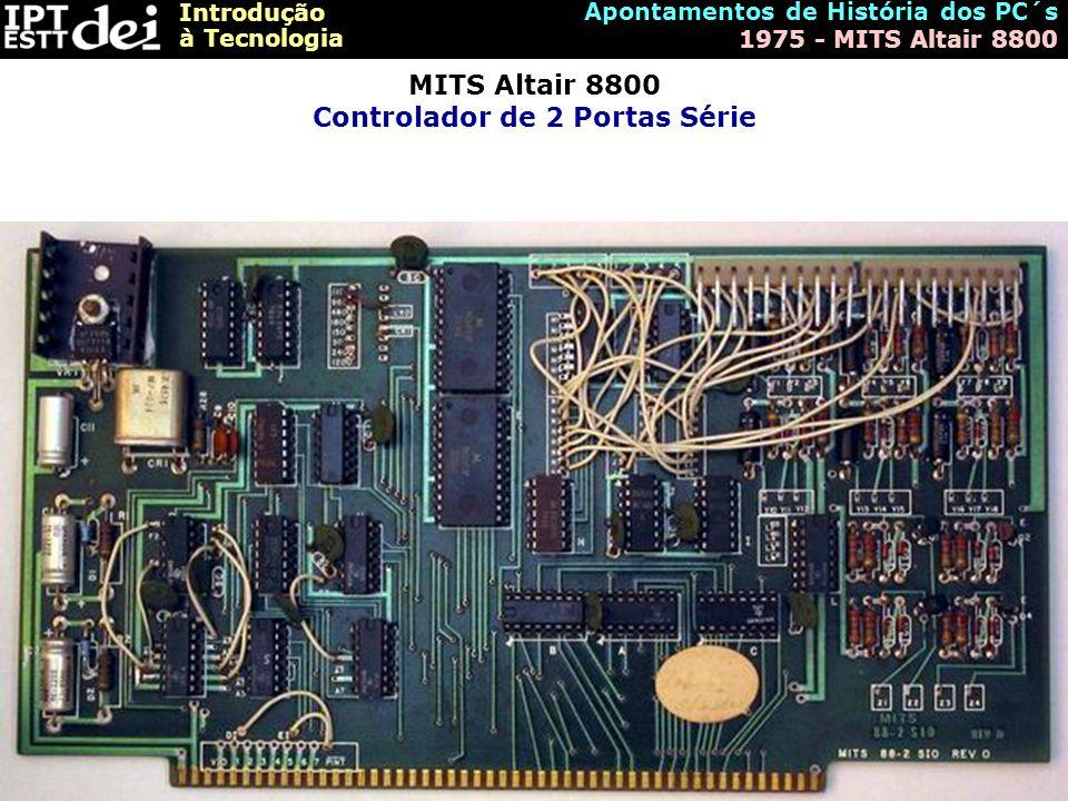 Introdução à Tecnologia Apontamentos de História dos PC´s 1975 - MITS Altair 8800 MITS Altair 8800 Controlador de 2 Portas Série