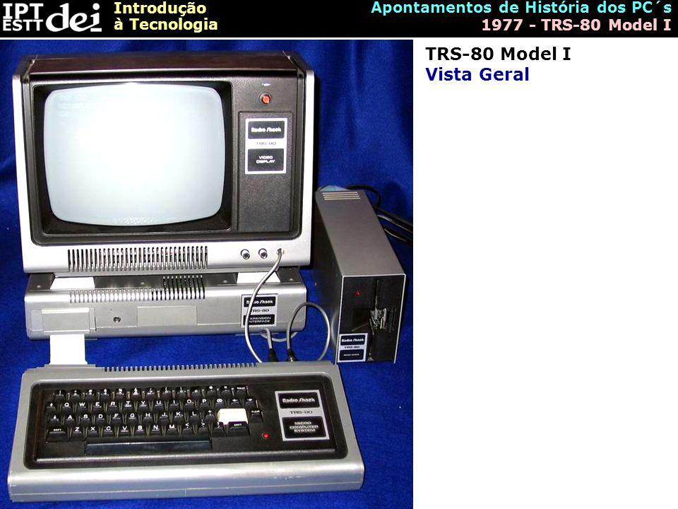 Introdução à Tecnologia Apontamentos de História dos PC´s 1977 - TRS-80 Model I TRS-80 Model I Vista Geral