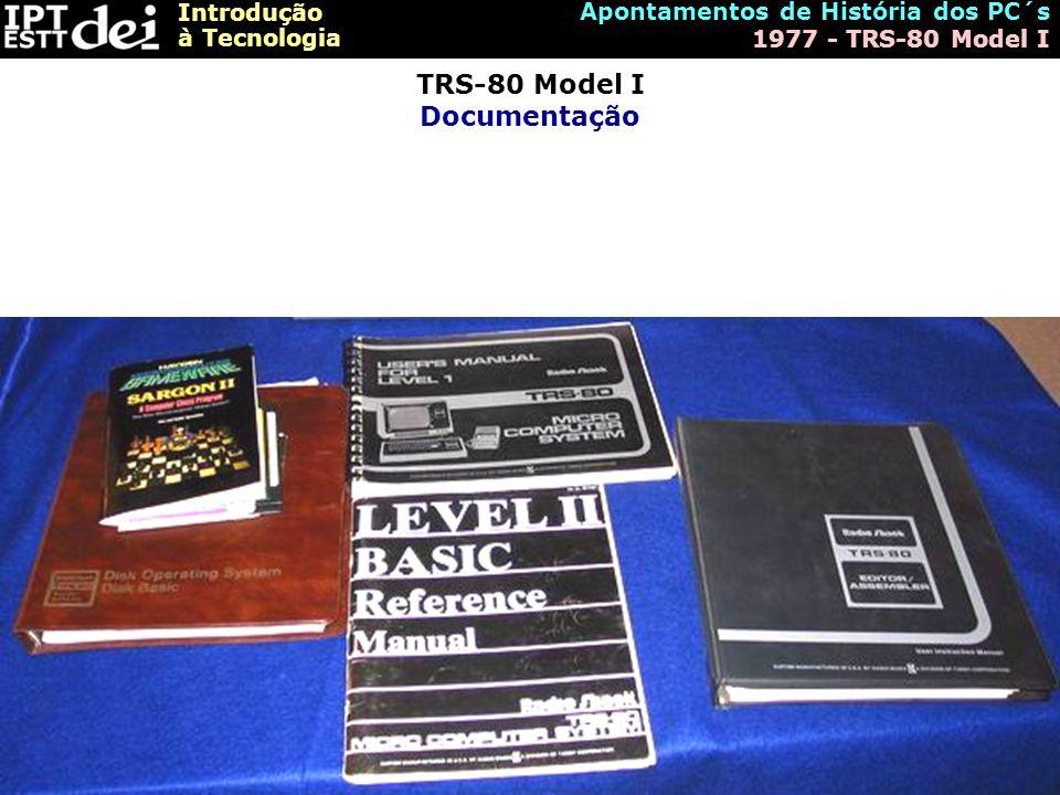 Introdução à Tecnologia Apontamentos de História dos PC´s 1977 - TRS-80 Model I TRS-80 Model I Documentação