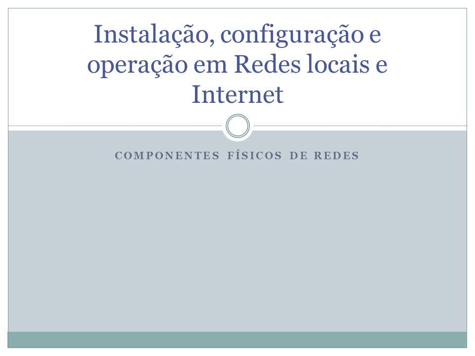 COMPONENTES FÍSICOS DE REDES Instalação, configuração e operação em Redes locais e Internet