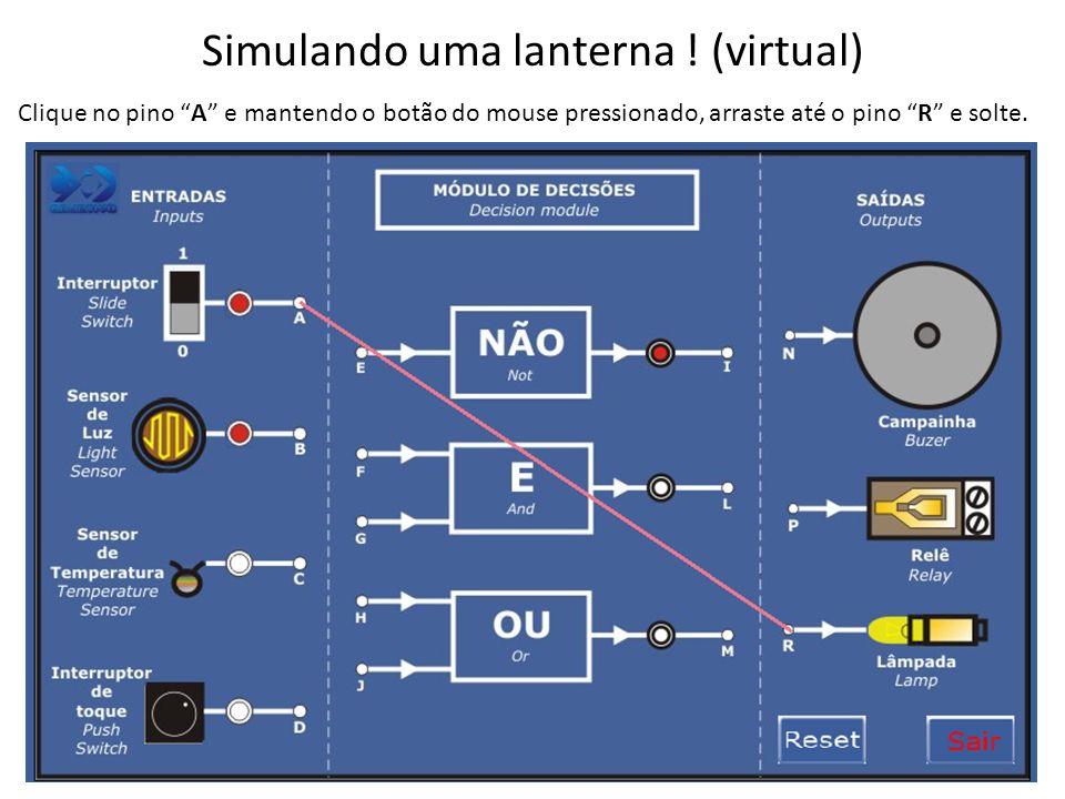 Simulando uma lanterna ! (virtual) Clique no pino A e mantendo o botão do mouse pressionado, arraste até o pino R e solte.