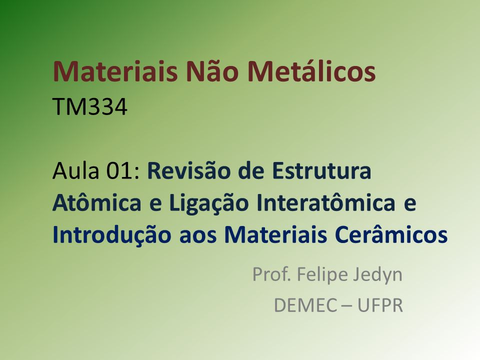 Materiais Não Metálicos TM334 Aula 01: Revisão de Estrutura Atômica e Ligação Interatômica e Introdução aos Materiais Cerâmicos Prof.