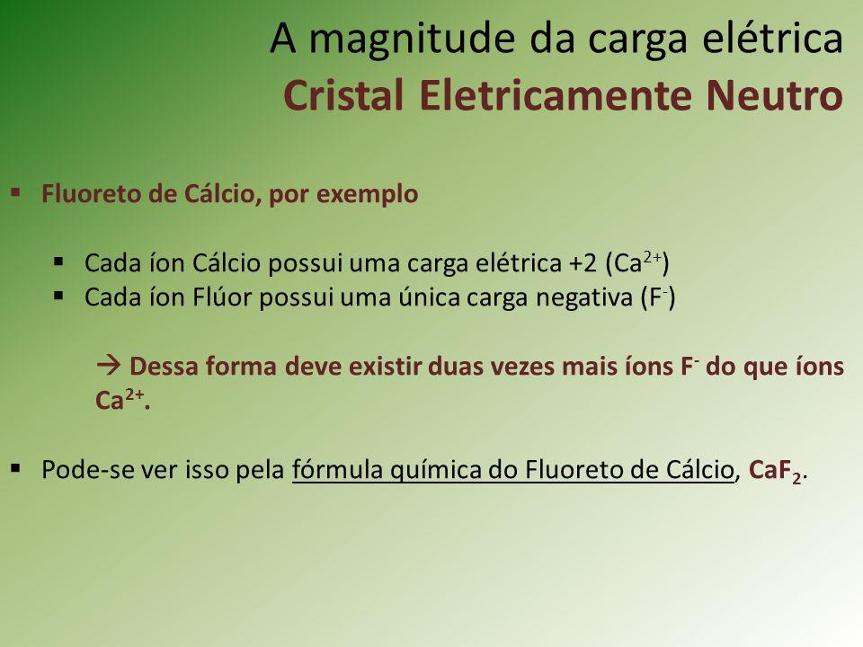 A magnitude da carga elétrica Cristal Eletricamente Neutro Fluoreto de Cálcio, por exemplo Cada íon Cálcio possui uma carga elétrica +2 (Ca 2+ ) Cada íon Flúor possui uma única carga negativa (F - ) Dessa forma deve existir duas vezes mais íons F - do que íons Ca 2+.