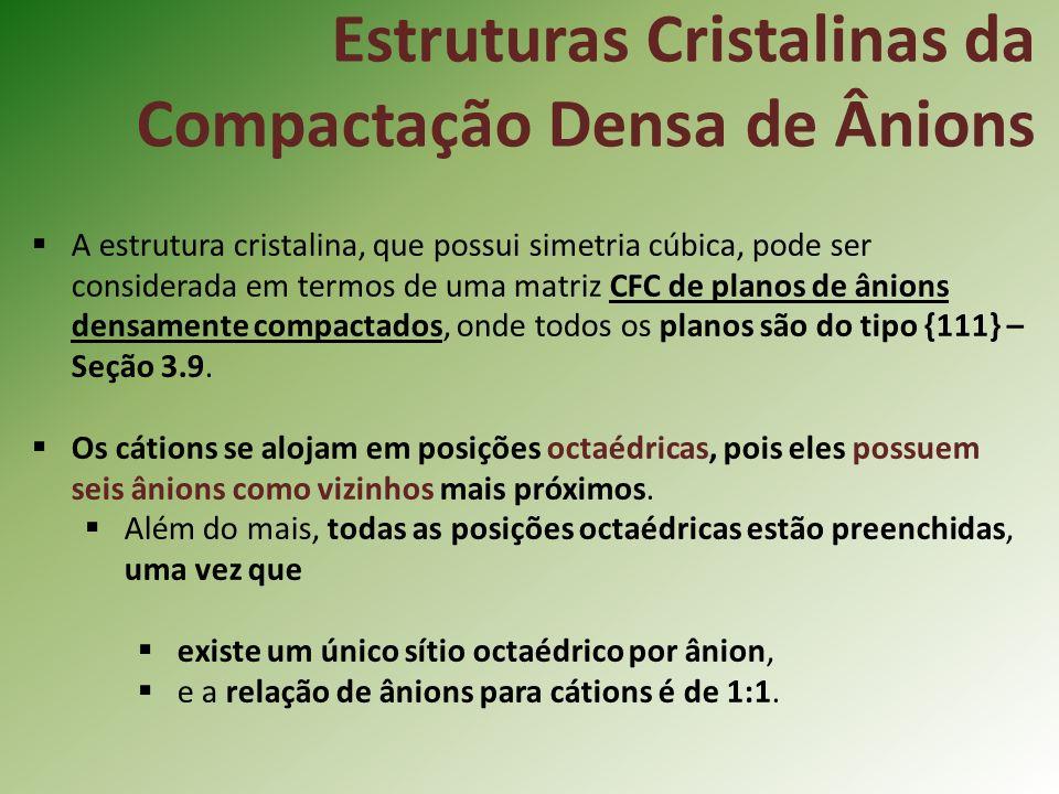 Estruturas Cristalinas da Compactação Densa de Ânions A estrutura cristalina, que possui simetria cúbica, pode ser considerada em termos de uma matriz CFC de planos de ânions densamente compactados, onde todos os planos são do tipo {111} – Seção 3.9.