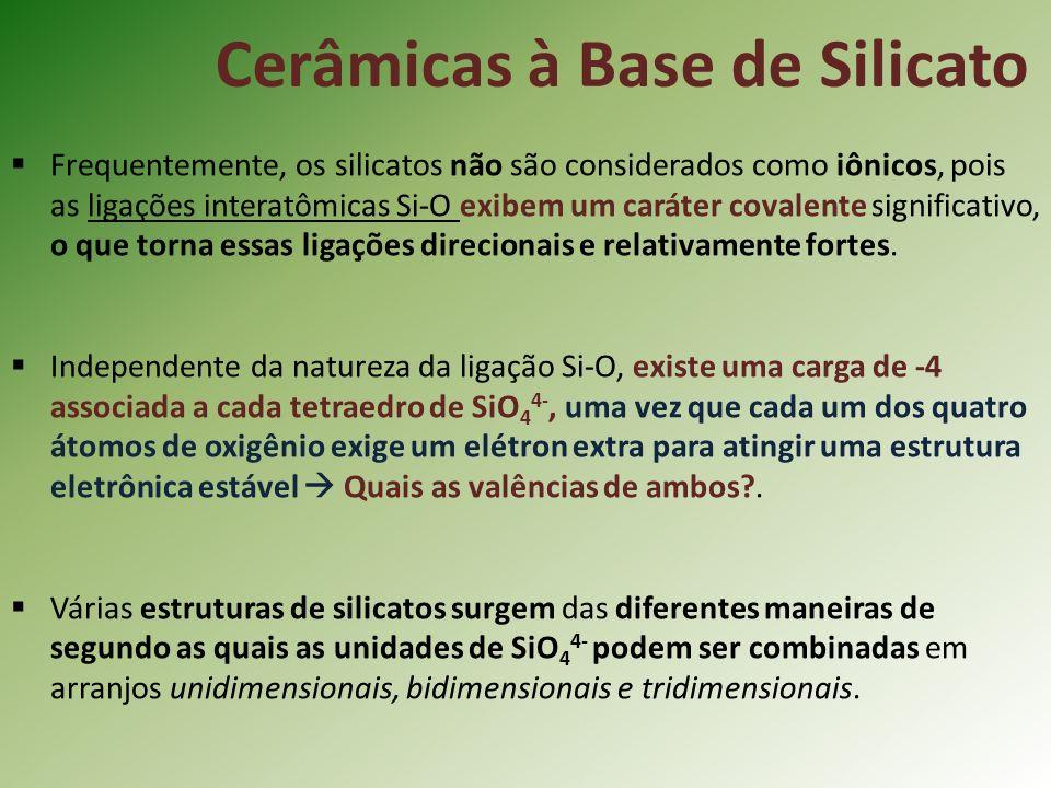 Cerâmicas à Base de Silicato Frequentemente, os silicatos não são considerados como iônicos, pois as ligações interatômicas Si-O exibem um caráter covalente significativo, o que torna essas ligações direcionais e relativamente fortes.