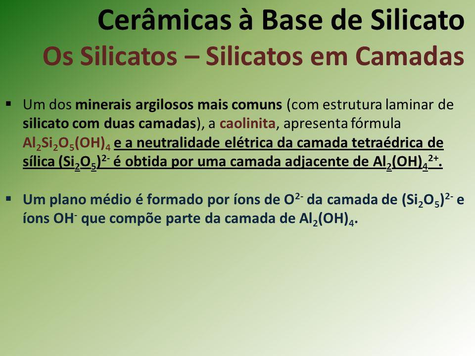 Cerâmicas à Base de Silicato Os Silicatos – Silicatos em Camadas Um dos minerais argilosos mais comuns (com estrutura laminar de silicato com duas camadas), a caolinita, apresenta fórmula Al 2 Si 2 O 5 (OH) 4 e a neutralidade elétrica da camada tetraédrica de sílica (Si 2 O 5 ) 2- é obtida por uma camada adjacente de Al 2 (OH) 4 2+.