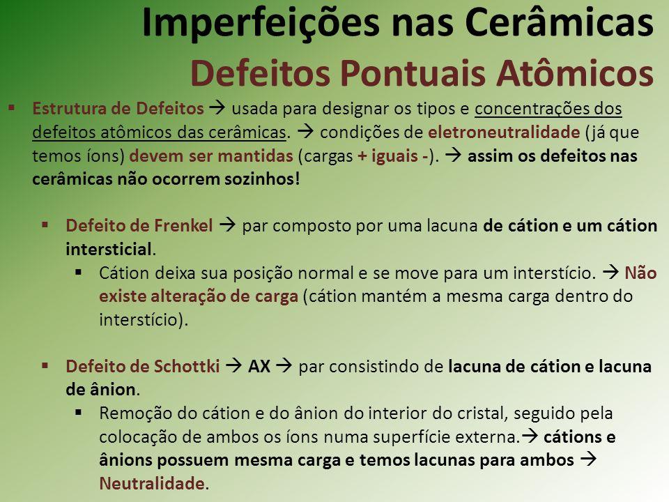 Imperfeições nas Cerâmicas Defeitos Pontuais Atômicos Estrutura de Defeitos usada para designar os tipos e concentrações dos defeitos atômicos das cerâmicas.