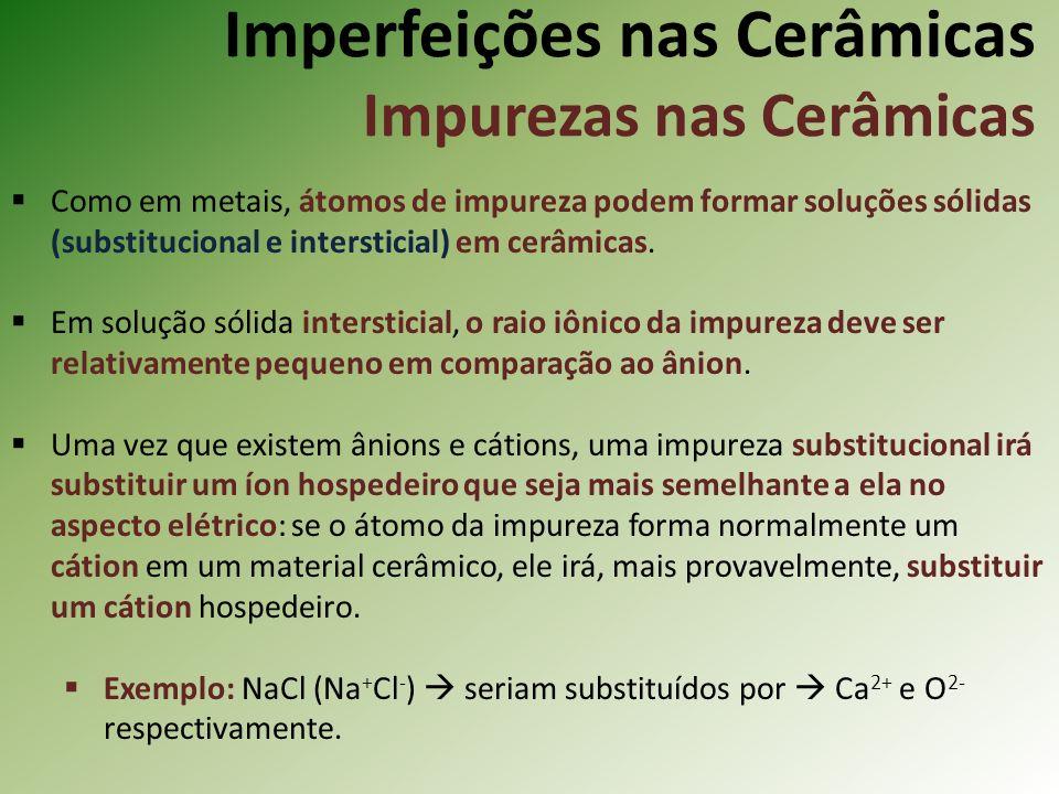 Imperfeições nas Cerâmicas Impurezas nas Cerâmicas Como em metais, átomos de impureza podem formar soluções sólidas (substitucional e intersticial) em cerâmicas.