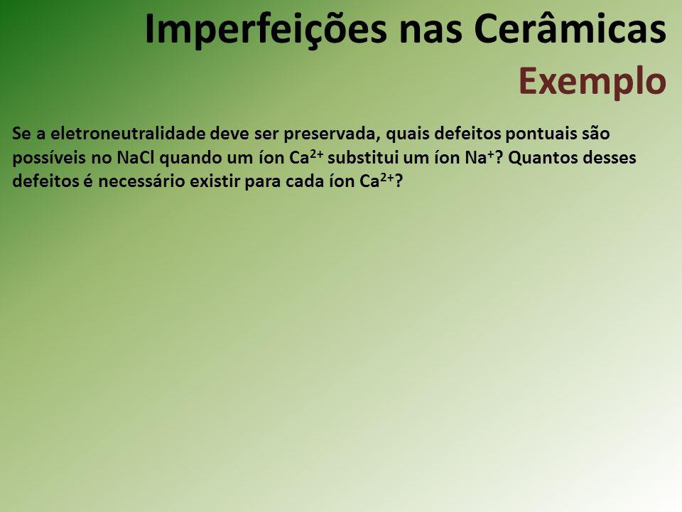 Imperfeições nas Cerâmicas Exemplo Se a eletroneutralidade deve ser preservada, quais defeitos pontuais são possíveis no NaCl quando um íon Ca 2+ substitui um íon Na + .
