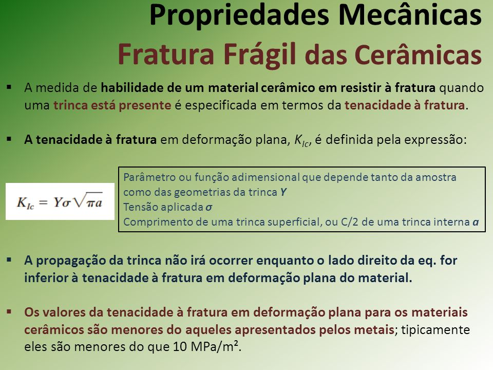 Propriedades Mecânicas Fratura Frágil das Cerâmicas A medida de habilidade de um material cerâmico em resistir à fratura quando uma trinca está presente é especificada em termos da tenacidade à fratura.