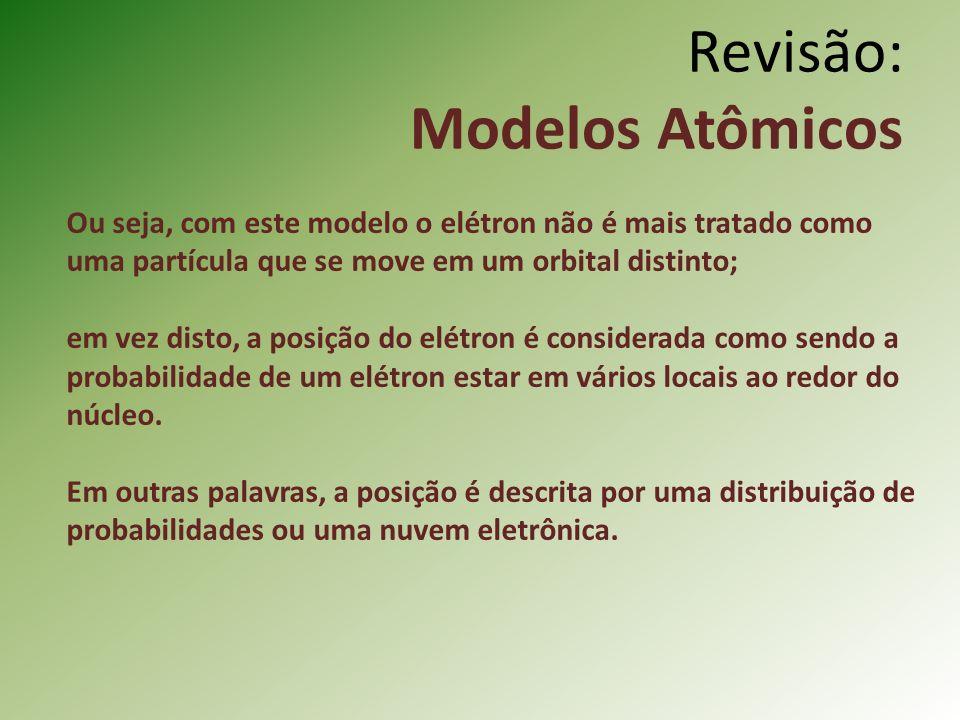 Revisão: Modelos Atômicos Ou seja, com este modelo o elétron não é mais tratado como uma partícula que se move em um orbital distinto; em vez disto, a posição do elétron é considerada como sendo a probabilidade de um elétron estar em vários locais ao redor do núcleo.