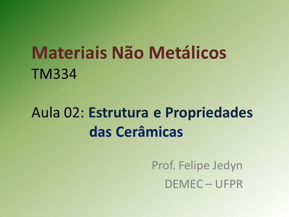 Materiais Não Metálicos TM334 Aula 02: Estrutura e Propriedades das Cerâmicas Prof.
