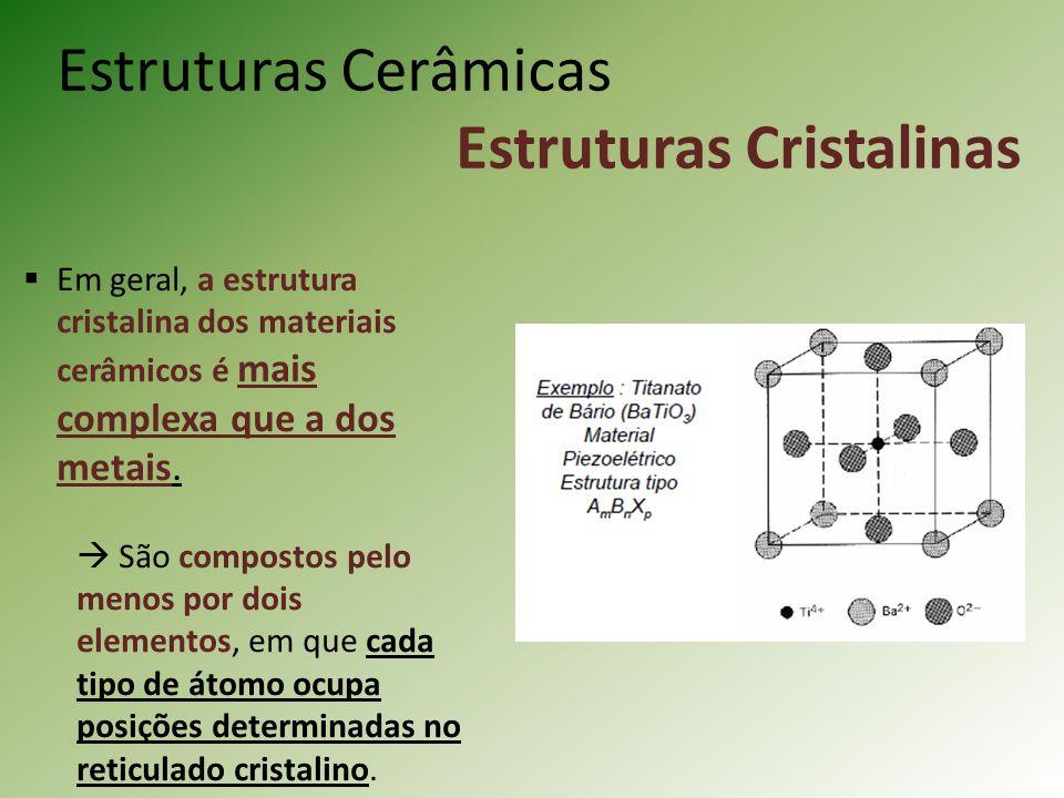 Estruturas Cerâmicas Estruturas Cristalinas Em geral, a estrutura cristalina dos materiais cerâmicos é mais complexa que a dos metais.