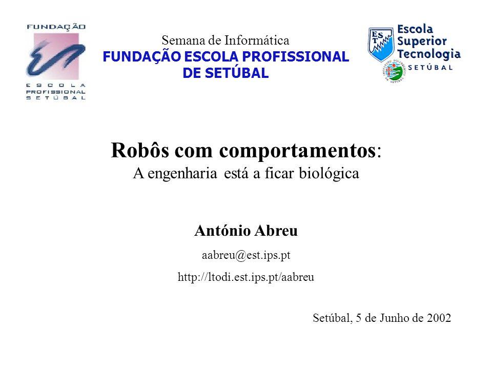 Semana de Informática FUNDAÇÃO ESCOLA PROFISSIONAL DE SETÚBAL Robôs com comportamentos: A engenharia está a ficar biológica António Abreu aabreu@est.i