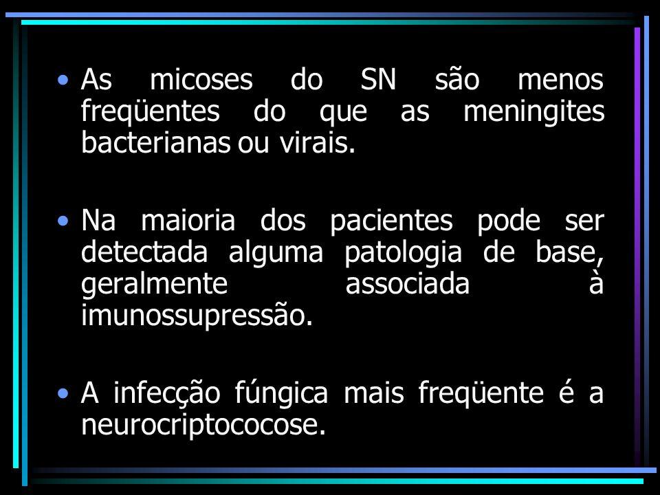 As micoses do SN são menos freqüentes do que as meningites bacterianas ou virais.